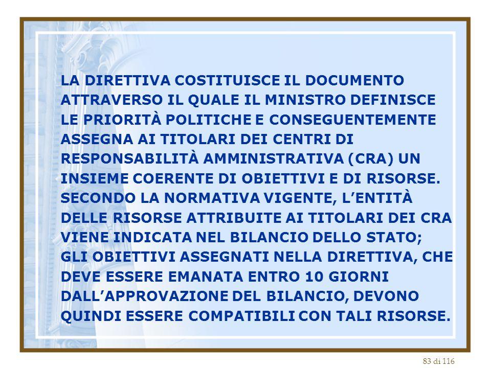 83 di 116 LA DIRETTIVA COSTITUISCE IL DOCUMENTO ATTRAVERSO IL QUALE IL MINISTRO DEFINISCE LE PRIORITÀ POLITICHE E CONSEGUENTEMENTE ASSEGNA AI TITOLARI DEI CENTRI DI RESPONSABILITÀ AMMINISTRATIVA (CRA) UN INSIEME COERENTE DI OBIETTIVI E DI RISORSE.