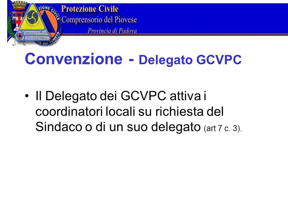 Convenzione Delegato GCVPC Il Delegato dei GCVPC attiva i coordinatori locali su richiesta del Sindaco o di un suo delegato (art 7 c.