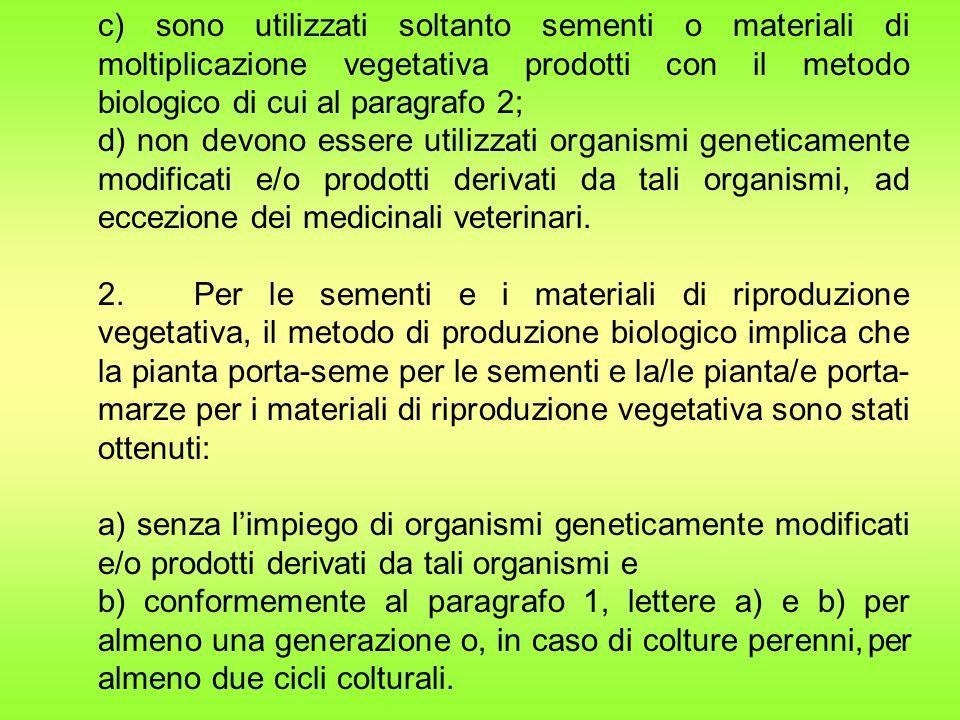 c) sono utilizzati soltanto sementi o materiali di moltiplicazione vegetativa prodotti con il metodo biologico di cui al paragrafo 2; d) non devono essere utilizzati organismi geneticamente modificati e/o prodotti derivati da tali organismi, ad eccezione dei medicinali veterinari.