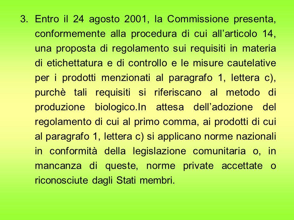 3.Entro il 24 agosto 2001, la Commissione presenta, conformemente alla procedura di cui all'articolo 14, una proposta di regolamento sui requisiti in materia di etichettatura e di controllo e le misure cautelative per i prodotti menzionati al paragrafo 1, lettera c), purchè tali requisiti si riferiscano al metodo di produzione biologico.In attesa dell'adozione del regolamento di cui al primo comma, ai prodotti di cui al paragrafo 1, lettera c) si applicano norme nazionali in conformità della legislazione comunitaria o, in mancanza di queste, norme private accettate o riconosciute dagli Stati membri.