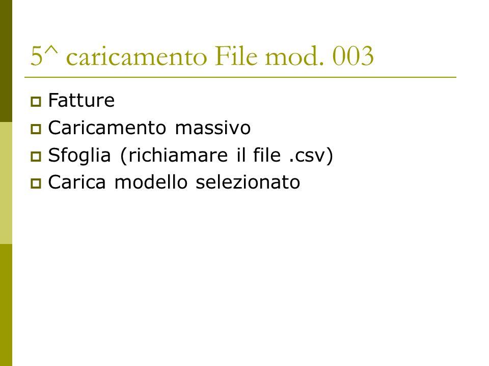 5^ caricamento File mod. 003  Fatture  Caricamento massivo  Sfoglia (richiamare il file.csv)  Carica modello selezionato