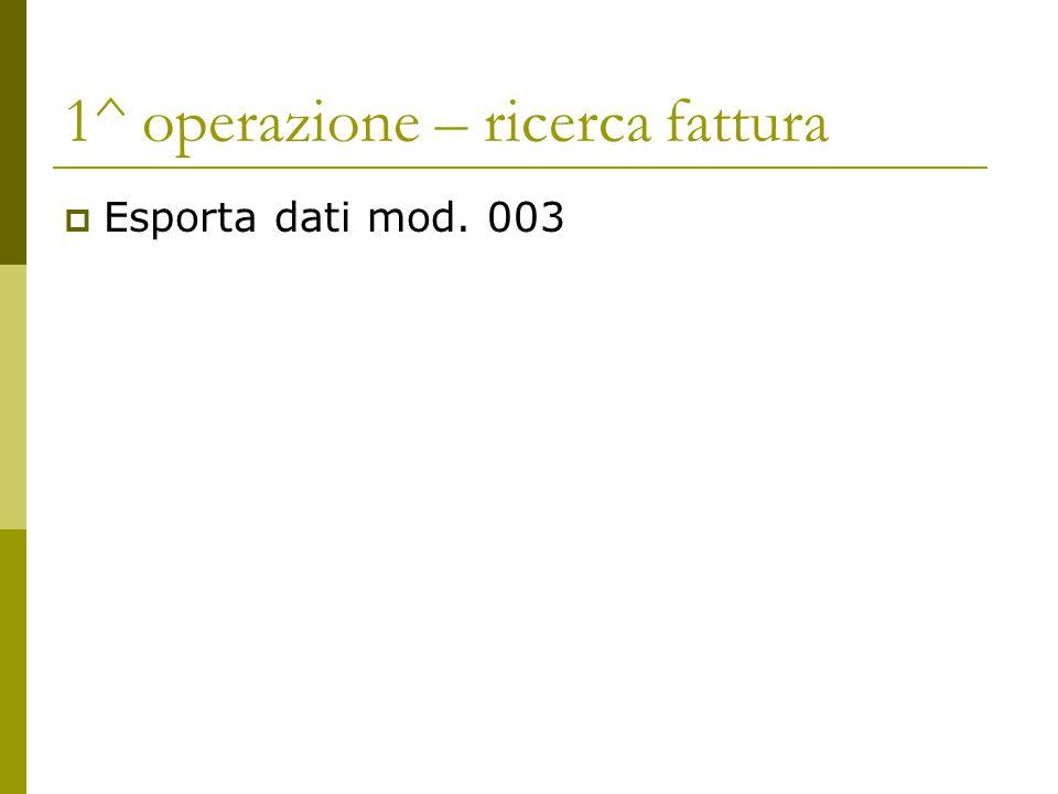 1^ operazione – ricerca fattura  Esporta dati mod. 003