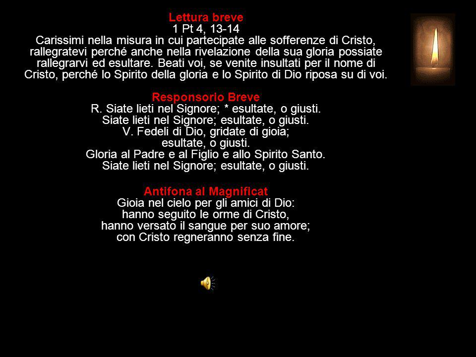 Lettura breve 1 Pt 4, 13-14 Carissimi nella misura in cui partecipate alle sofferenze di Cristo, rallegratevi perché anche nella rivelazione della sua gloria possiate rallegrarvi ed esultare.