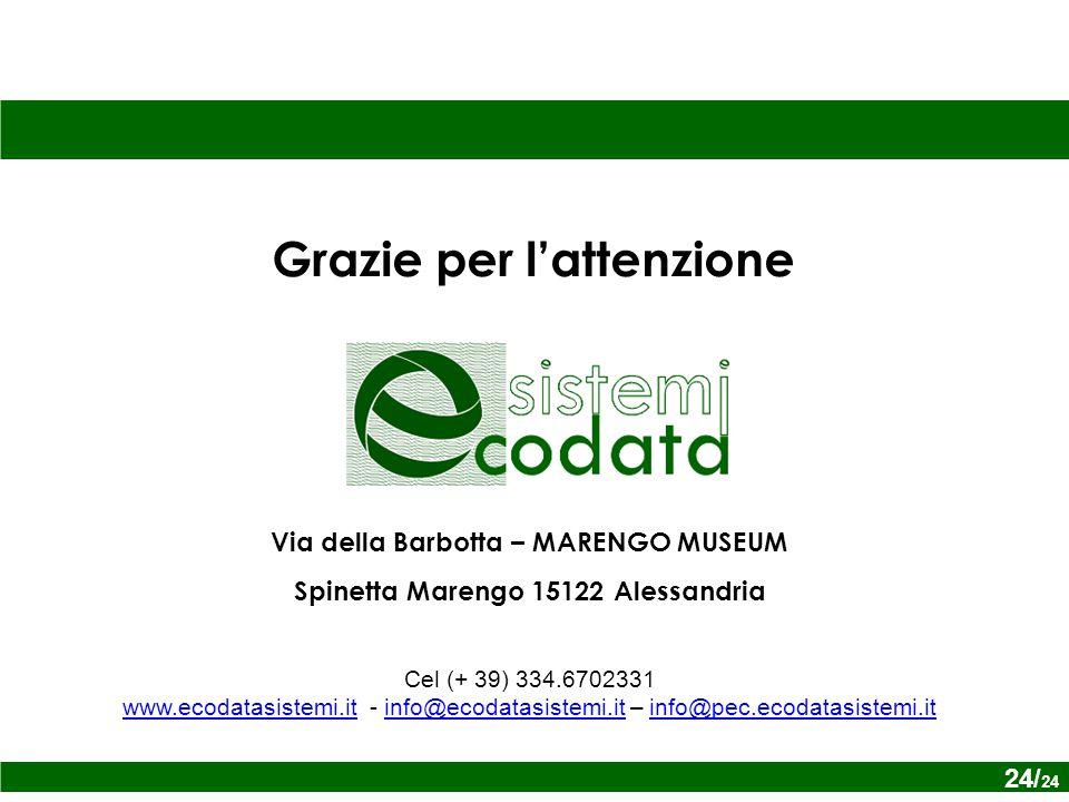 24/ x Grazie per l'attenzione Via della Barbotta – MARENGO MUSEUM Spinetta Marengo 15122 Alessandria Cel (+ 39) 334.6702331 www.ecodatasistemi.itwww.ecodatasistemi.it - info@ecodatasistemi.it – info@pec.ecodatasistemi.itinfo@ecodatasistemi.itinfo@pec.ecodatasistemi.it 24/ 24