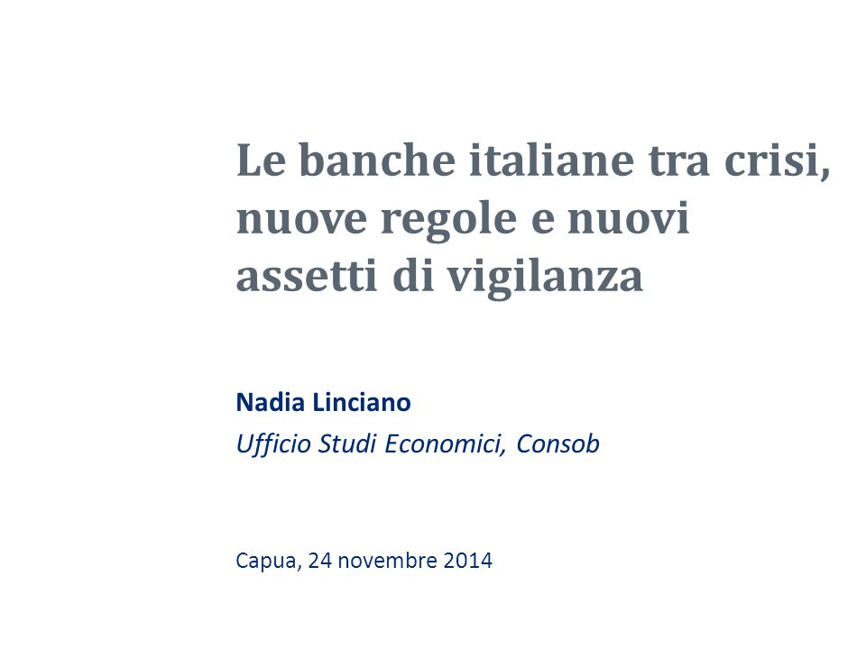 Le banche italiane tra crisi, nuove regole e nuovi assetti di vigilanza Nadia Linciano Ufficio Studi Economici, Consob Capua, 24 novembre 2014