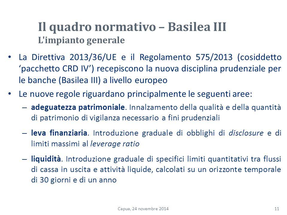 Il quadro normativo – Basilea III L impianto generale La Direttiva 2013/36/UE e il Regolamento 575/2013 (cosiddetto 'pacchetto CRD IV') recepiscono la nuova disciplina prudenziale per le banche (Basilea III) a livello europeo Le nuove regole riguardano principalmente le seguenti aree: – adeguatezza patrimoniale.