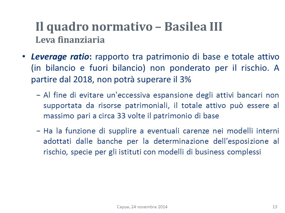 Il quadro normativo – Basilea III Leva finanziaria Leverage ratio: rapporto tra patrimonio di base e totale attivo (in bilancio e fuori bilancio) non ponderato per il rischio.