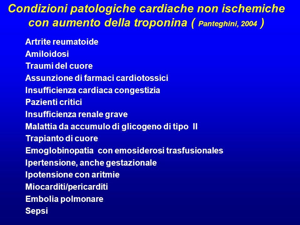 Condizioni patologiche cardiache non ischemiche con aumento della troponina ( Panteghini, 2004 ) Artrite reumatoide Amiloidosi Traumi del cuore Assunzione di farmaci cardiotossici Insufficienza cardiaca congestizia Pazienti critici Insufficienza renale grave Malattia da accumulo di glicogeno di tipo II Trapianto di cuore Emoglobinopatia con emosiderosi trasfusionales Ipertensione, anche gestazionale Ipotensione con aritmie Miocarditi/pericarditi Embolia polmonare Sepsi