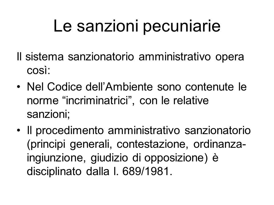Le sanzioni pecuniarie Il sistema sanzionatorio amministrativo opera così: Nel Codice dell'Ambiente sono contenute le norme incriminatrici , con le relative sanzioni; Il procedimento amministrativo sanzionatorio (principi generali, contestazione, ordinanza- ingiunzione, giudizio di opposizione) è disciplinato dalla l.