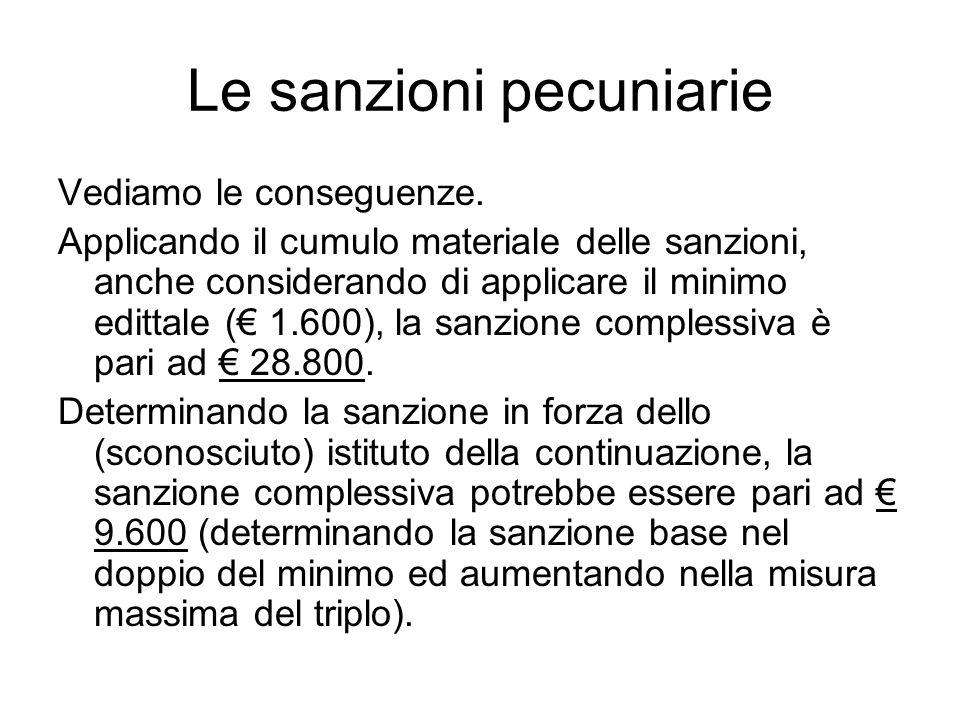 Le sanzioni pecuniarie Vediamo le conseguenze. Applicando il cumulo materiale delle sanzioni, anche considerando di applicare il minimo edittale (€ 1.