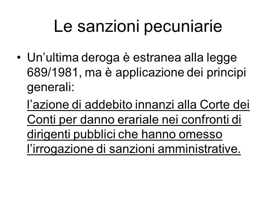 Le sanzioni pecuniarie Un'ultima deroga è estranea alla legge 689/1981, ma è applicazione dei principi generali: l'azione di addebito innanzi alla Corte dei Conti per danno erariale nei confronti di dirigenti pubblici che hanno omesso l'irrogazione di sanzioni amministrative.