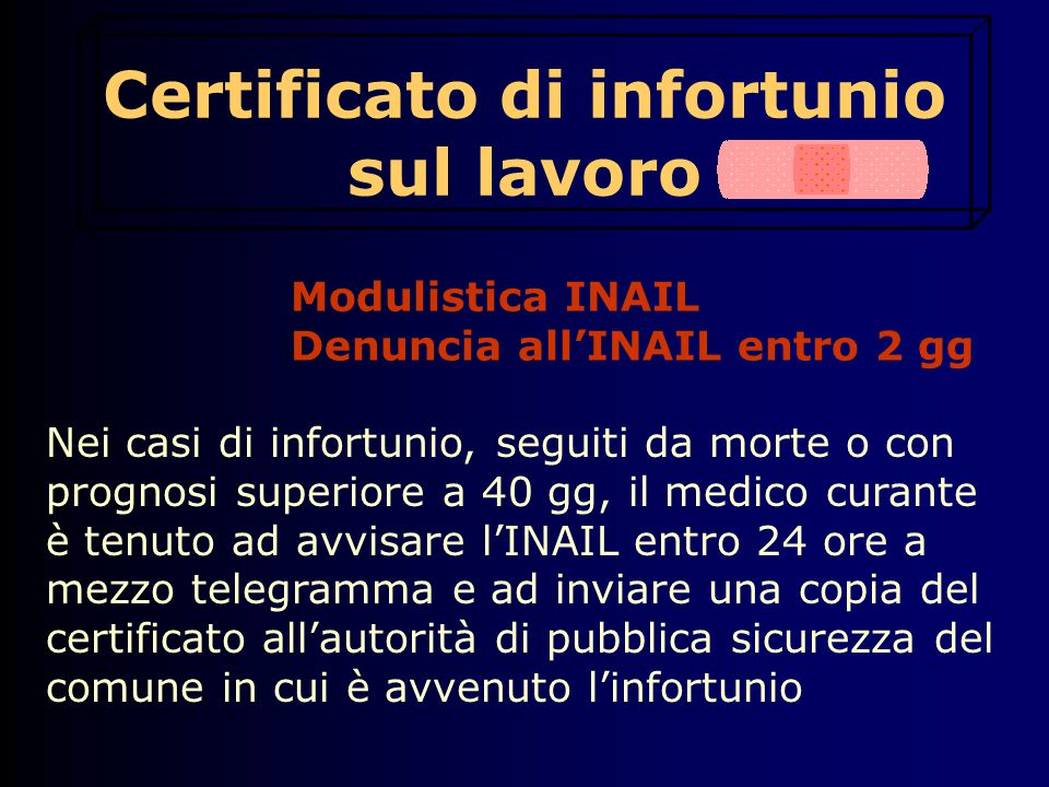 Certificato di infortunio sul lavoro Modulistica INAIL Denuncia all'INAIL entro 2 gg Nei casi di infortunio, seguiti da morte o con prognosi superiore