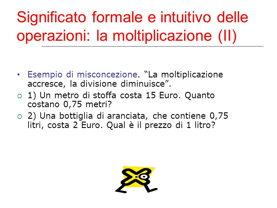 """Significato formale e intuitivo delle operazioni: la moltiplicazione (II) Esempio di misconcezione. """"La moltiplicazione accresce, la divisione diminui"""