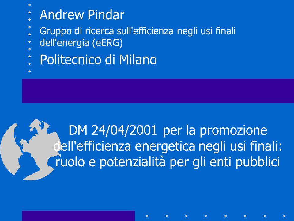 Andrew Pindar Gruppo di ricerca sull efficienza negli usi finali dell energia (eERG) Politecnico di Milano DM 24/04/2001 per la promozione dell efficienza energetica negli usi finali: ruolo e potenzialità per gli enti pubblici