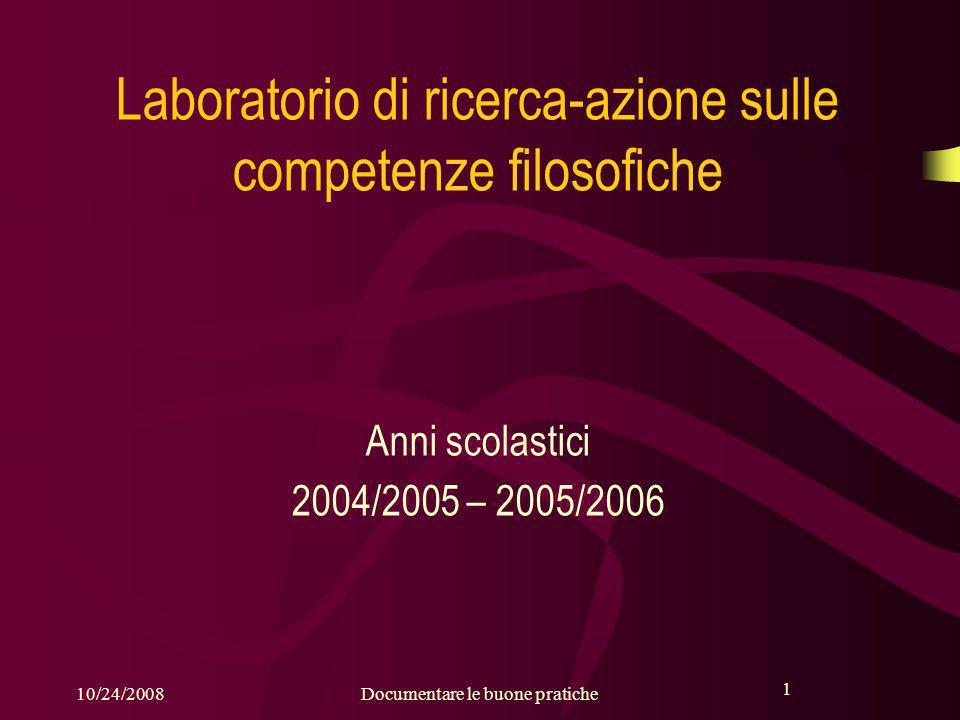 1 10/24/2008Documentare le buone pratiche 1 Laboratorio di ricerca-azione sulle competenze filosofiche Anni scolastici 2004/2005 – 2005/2006