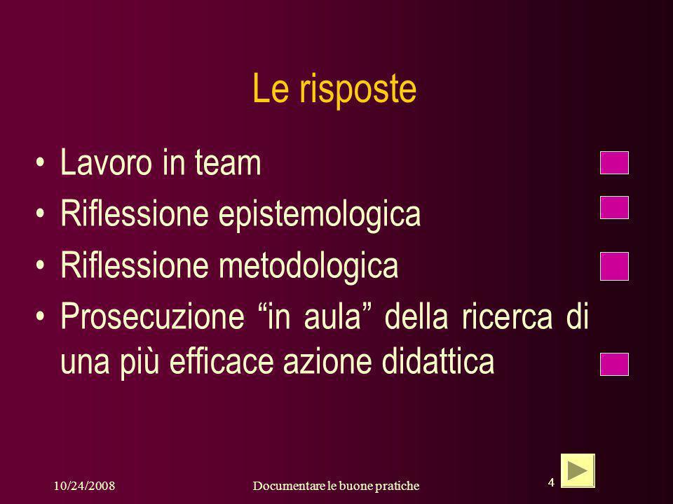 4 10/24/2008Documentare le buone pratiche 4 Le risposte Lavoro in team Riflessione epistemologica Riflessione metodologica Prosecuzione in aula della ricerca di una più efficace azione didattica