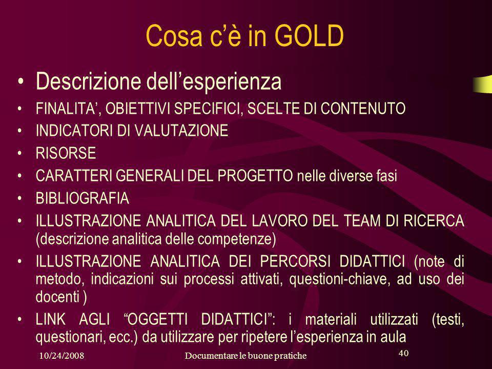 40 10/24/2008Documentare le buone pratiche 40 Cosa c'è in GOLD Descrizione dell'esperienza FINALITA', OBIETTIVI SPECIFICI, SCELTE DI CONTENUTO INDICATORI DI VALUTAZIONE RISORSE CARATTERI GENERALI DEL PROGETTO nelle diverse fasi BIBLIOGRAFIA ILLUSTRAZIONE ANALITICA DEL LAVORO DEL TEAM DI RICERCA (descrizione analitica delle competenze) ILLUSTRAZIONE ANALITICA DEI PERCORSI DIDATTICI (note di metodo, indicazioni sui processi attivati, questioni-chiave, ad uso dei docenti ) LINK AGLI OGGETTI DIDATTICI : i materiali utilizzati (testi, questionari, ecc.) da utilizzare per ripetere l'esperienza in aula