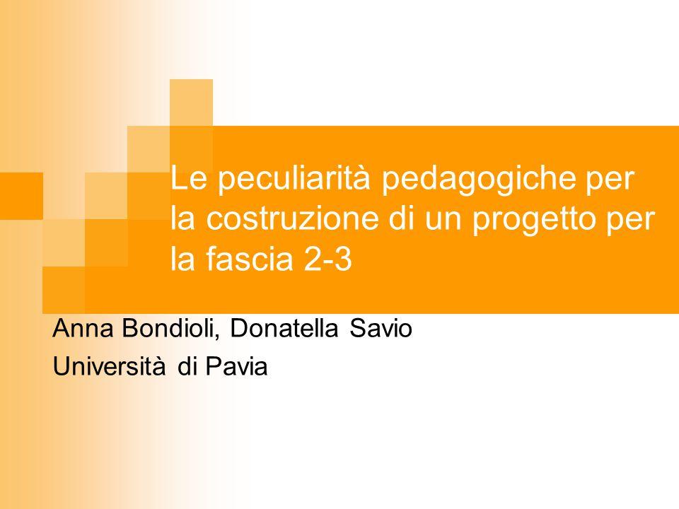 Le peculiarità pedagogiche per la costruzione di un progetto per la fascia 2-3 Anna Bondioli, Donatella Savio Università di Pavia
