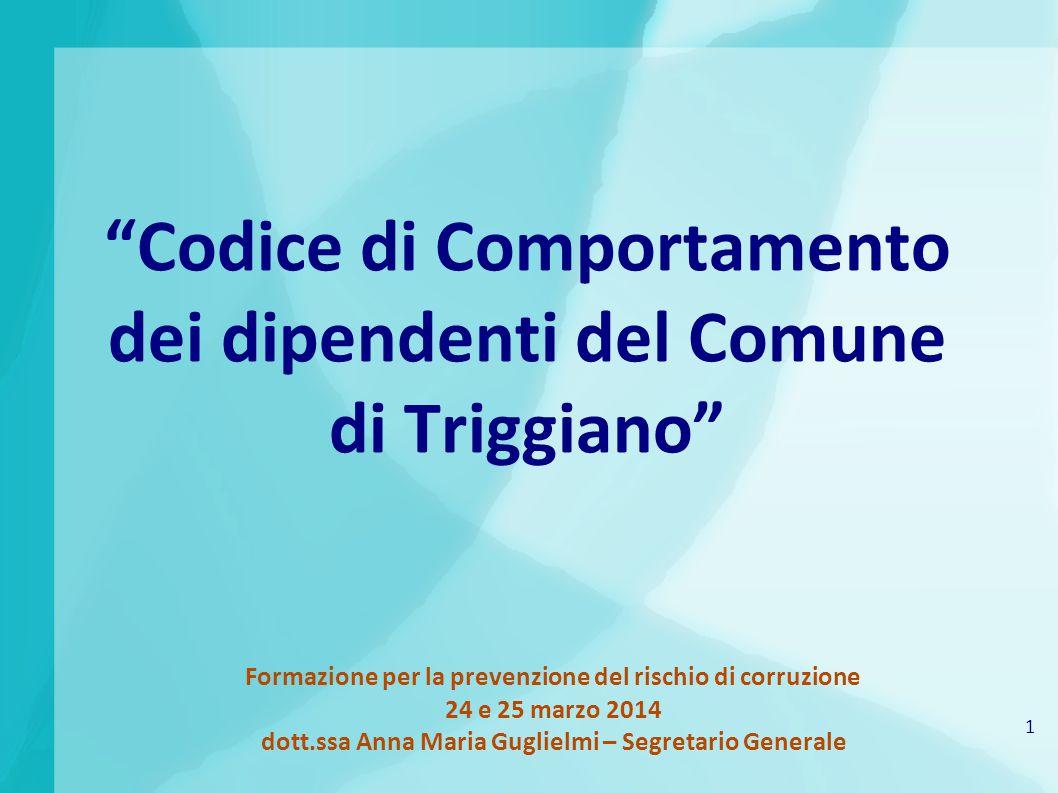 1 Formazione per la prevenzione del rischio di corruzione 24 e 25 marzo 2014 dott.ssa Anna Maria Guglielmi – Segretario Generale Codice di Comportamento dei dipendenti del Comune di Triggiano