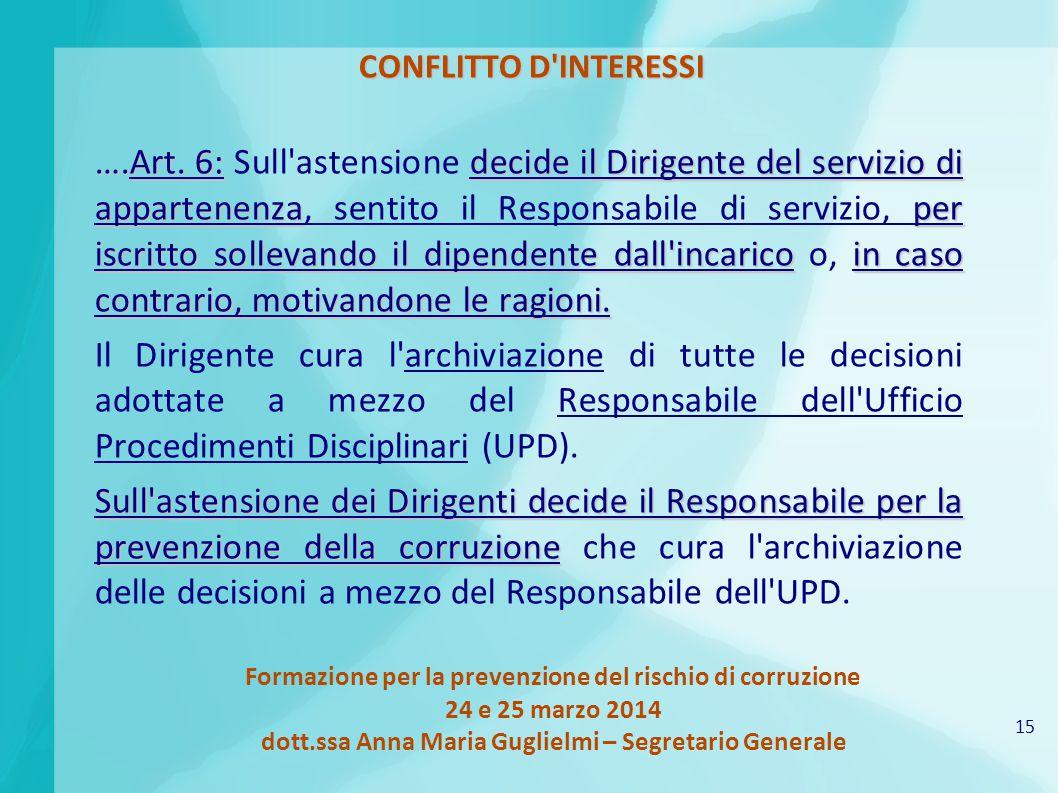15 Formazione per la prevenzione del rischio di corruzione 24 e 25 marzo 2014 dott.ssa Anna Maria Guglielmi – Segretario Generale CONFLITTO D INTERESSI ….Art.