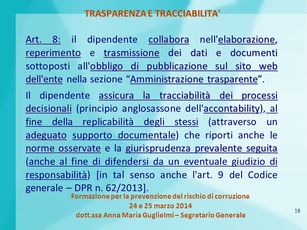 18 Formazione per la prevenzione del rischio di corruzione 24 e 25 marzo 2014 dott.ssa Anna Maria Guglielmi – Segretario Generale TRASPARENZA E TRACCIABILITA Art.