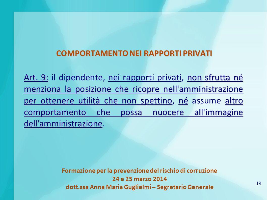 19 Formazione per la prevenzione del rischio di corruzione 24 e 25 marzo 2014 dott.ssa Anna Maria Guglielmi – Segretario Generale COMPORTAMENTO NEI RAPPORTI PRIVATI Art.