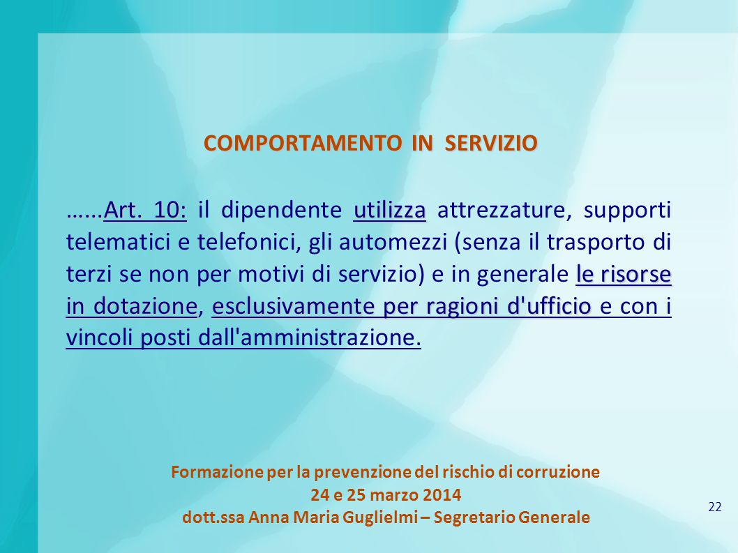 22 Formazione per la prevenzione del rischio di corruzione 24 e 25 marzo 2014 dott.ssa Anna Maria Guglielmi – Segretario Generale COMPORTAMENTO IN SERVIZIO …...Art.