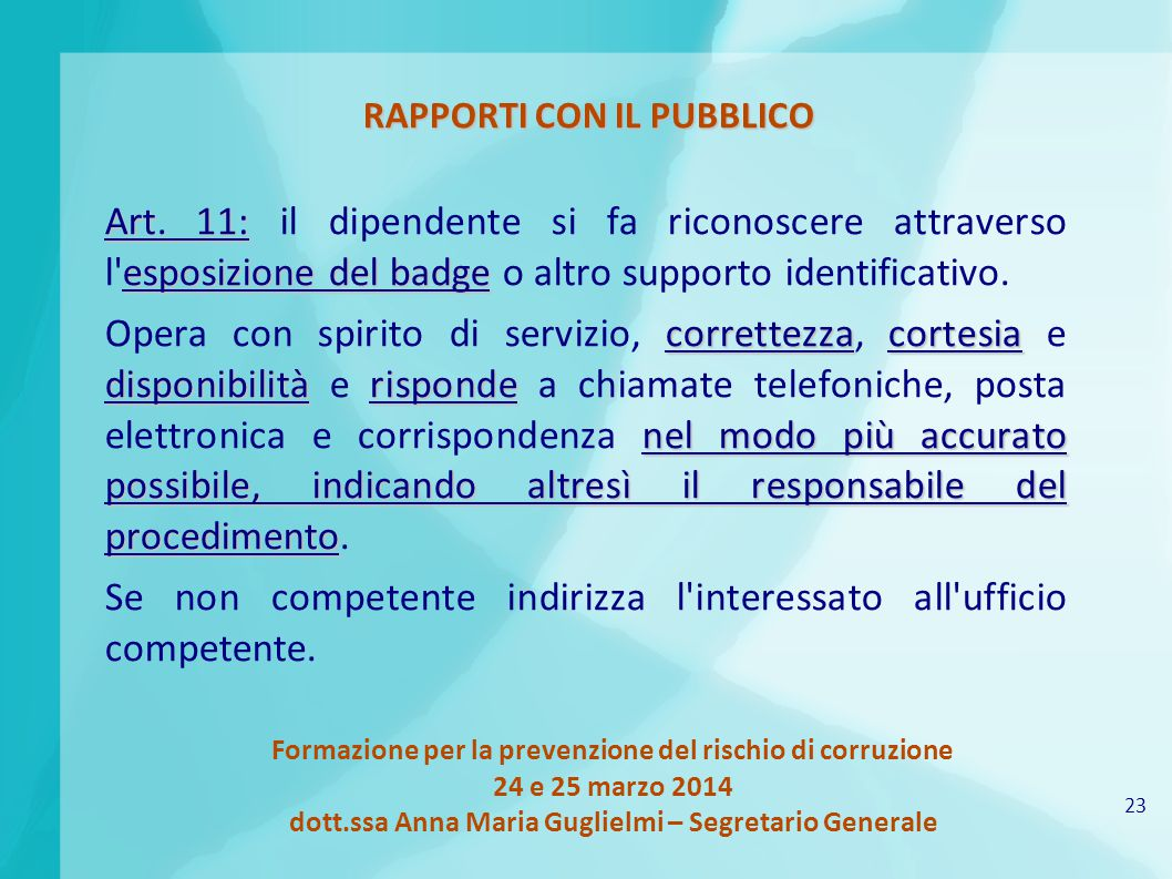 23 Formazione per la prevenzione del rischio di corruzione 24 e 25 marzo 2014 dott.ssa Anna Maria Guglielmi – Segretario Generale RAPPORTI CON IL PUBBLICO Art.