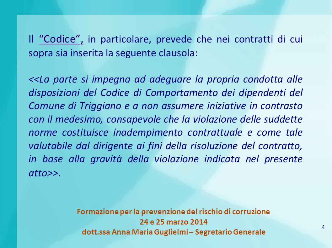 4 Formazione per la prevenzione del rischio di corruzione 24 e 25 marzo 2014 dott.ssa Anna Maria Guglielmi – Segretario Generale Codice , Il Codice , in particolare, prevede che nei contratti di cui sopra sia inserita la seguente clausola: >.