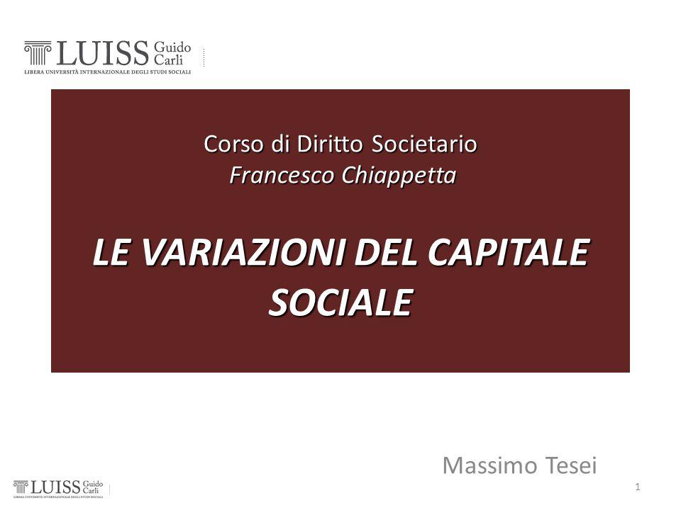 Corso di Diritto Societario Francesco Chiappetta LE VARIAZIONI DEL CAPITALE SOCIALE Massimo Tesei 1