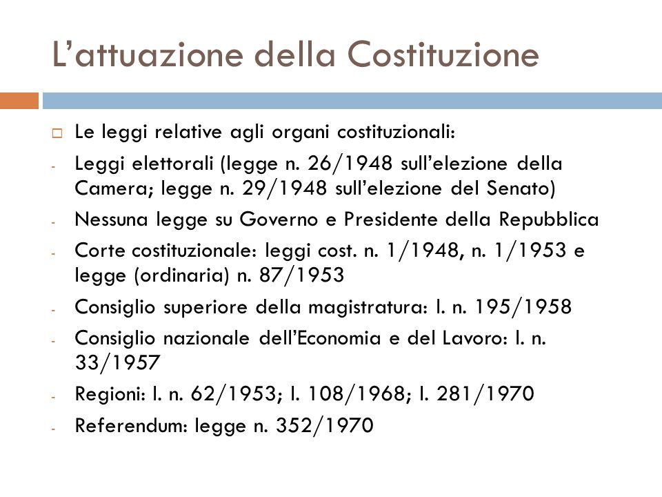 L'attuazione della Costituzione  Le leggi relative agli organi costituzionali: - Leggi elettorali (legge n. 26/1948 sull'elezione della Camera; legge