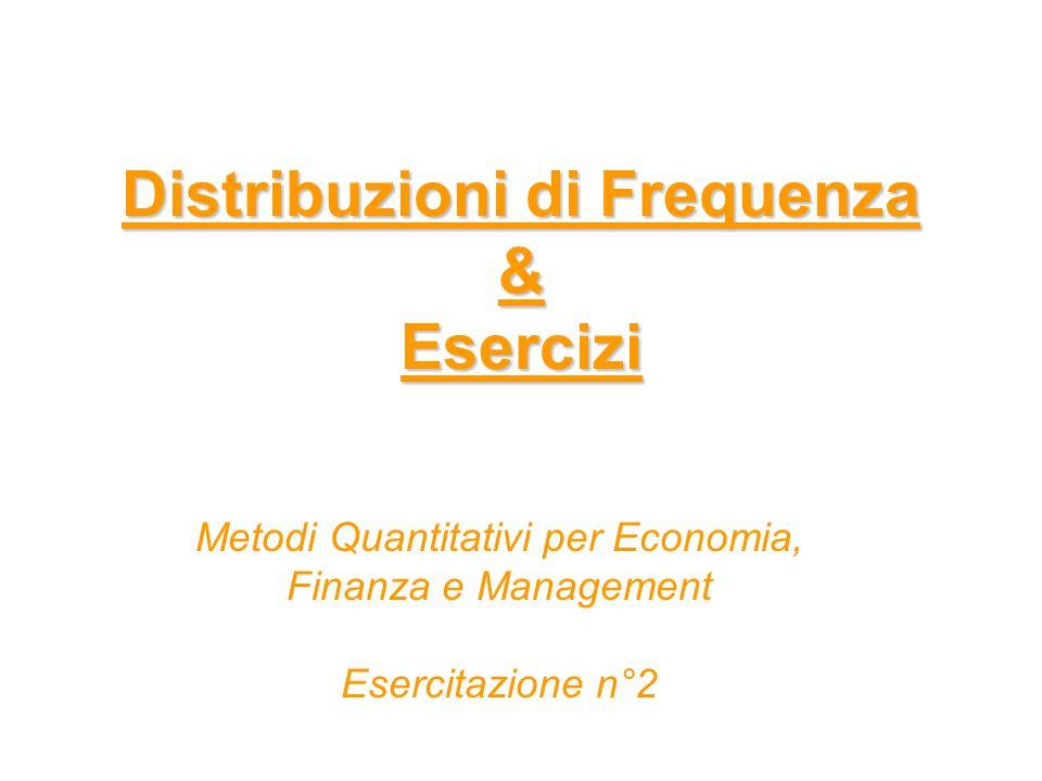 Distribuzioni di Frequenza & Esercizi Distribuzioni di Frequenza & Esercizi Metodi Quantitativi per Economia, Finanza e Management Esercitazione n°2