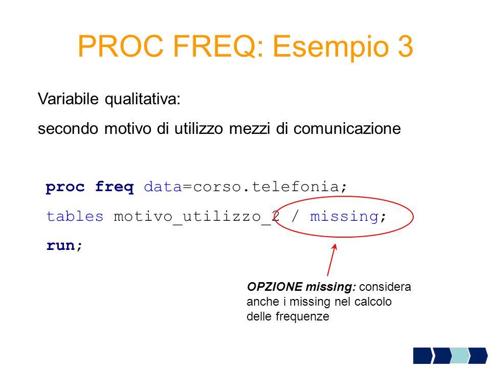 PROC FREQ: Esempio 3 proc freq data=corso.telefonia; tables motivo_utilizzo_2 / missing; run; Variabile qualitativa: secondo motivo di utilizzo mezzi di comunicazione OPZIONE missing: considera anche i missing nel calcolo delle frequenze