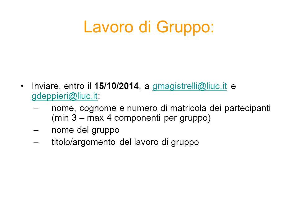 Lavoro di Gruppo: Inviare, entro il 15/10/2014, a gmagistrelli@liuc.it e gdeppieri@liuc.it:gmagistrelli@liuc.it gdeppieri@liuc.it –nome, cognome e numero di matricola dei partecipanti (min 3 – max 4 componenti per gruppo) –nome del gruppo –titolo/argomento del lavoro di gruppo