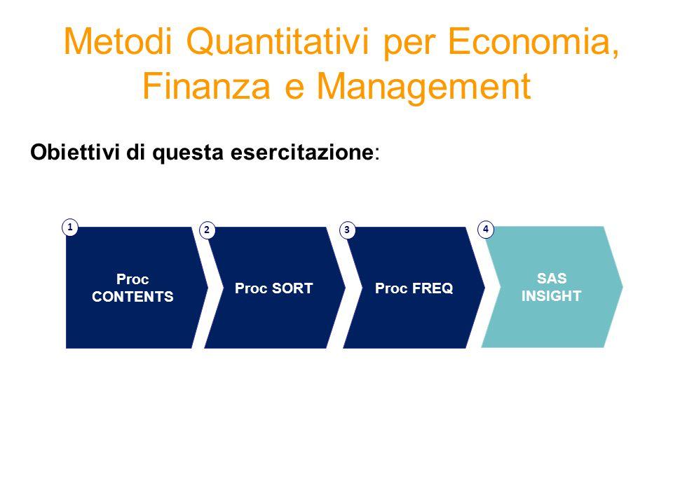 Metodi Quantitativi per Economia, Finanza e Management Obiettivi di questa esercitazione: Proc FREQ 3 Proc CONTENTS 1 Proc SORT 2 SAS INSIGHT 4