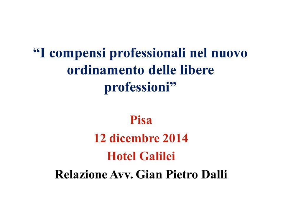 """""""I compensi professionali nel nuovo ordinamento delle libere professioni"""" Pisa 12 dicembre 2014 Hotel Galilei Relazione Avv. Gian Pietro Dalli"""