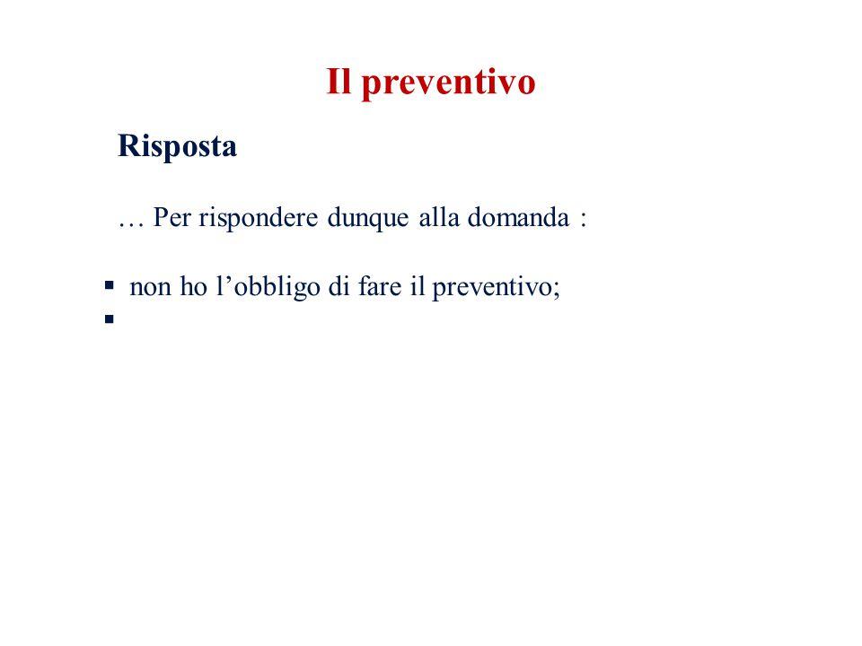 Risposta … Per rispondere dunque alla domanda :  non ho l'obbligo di fare il preventivo;  Il preventivo