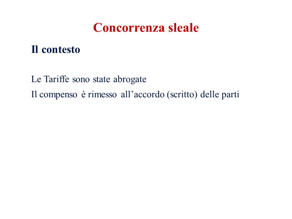 Il contesto Le Tariffe sono state abrogate Il compenso è rimesso all'accordo (scritto) delle parti Concorrenza sleale