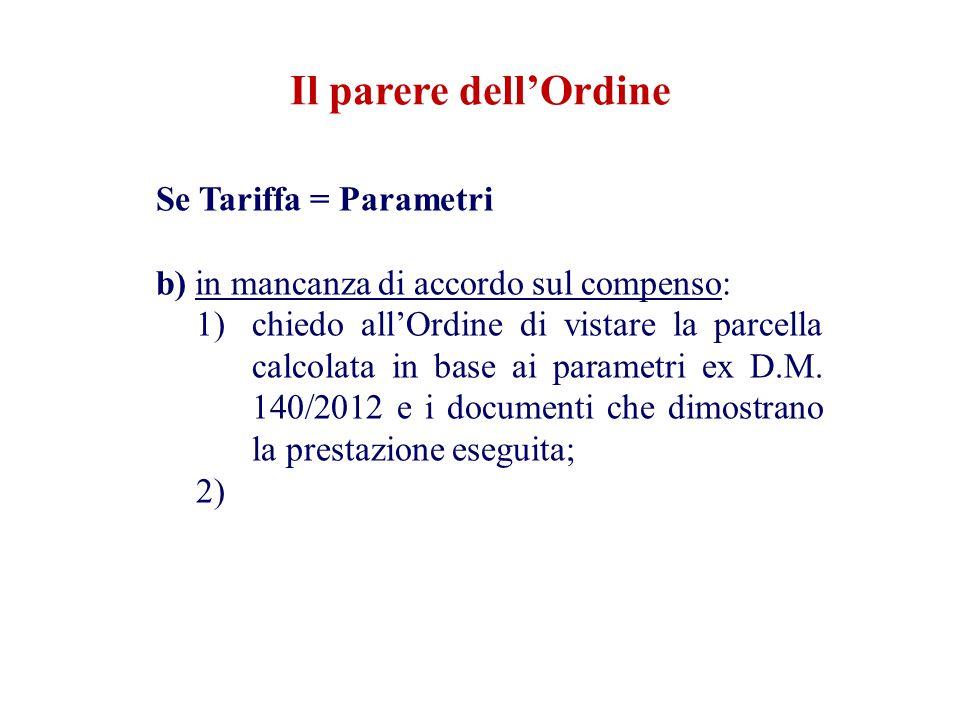 Il parere dell'Ordine Se Tariffa = Parametri b) in mancanza di accordo sul compenso: 1)chiedo all'Ordine di vistare la parcella calcolata in base ai parametri ex D.M.