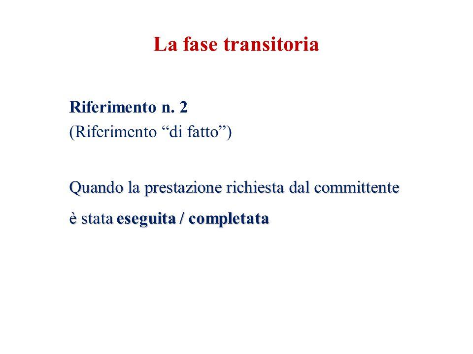 """Riferimento n. 2 (Riferimento """"di fatto"""") Quando la prestazione richiesta dal committente è stata eseguita / completata La fase transitoria"""
