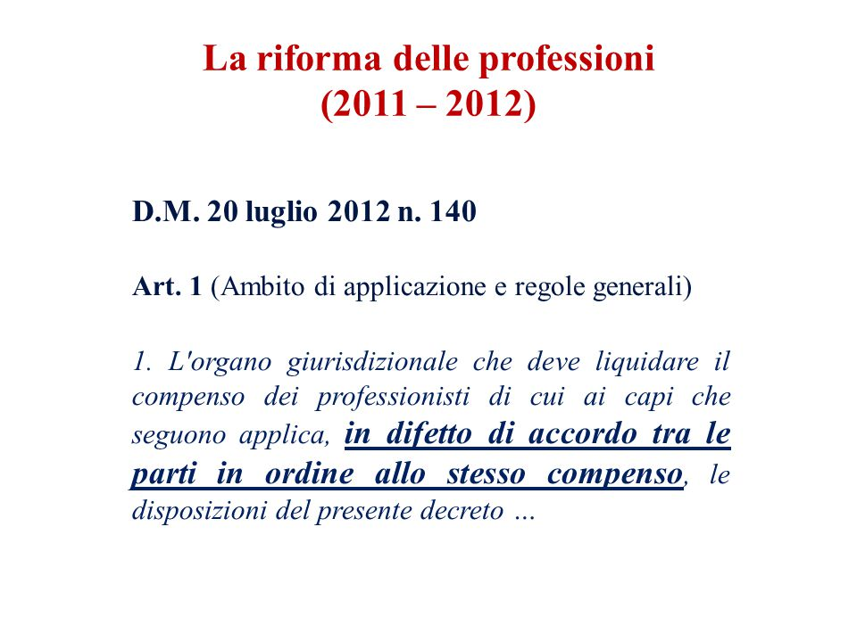 D.M. 20 luglio 2012 n. 140 Art. 1 (Ambito di applicazione e regole generali) 1. L'organo giurisdizionale che deve liquidare il compenso dei profession