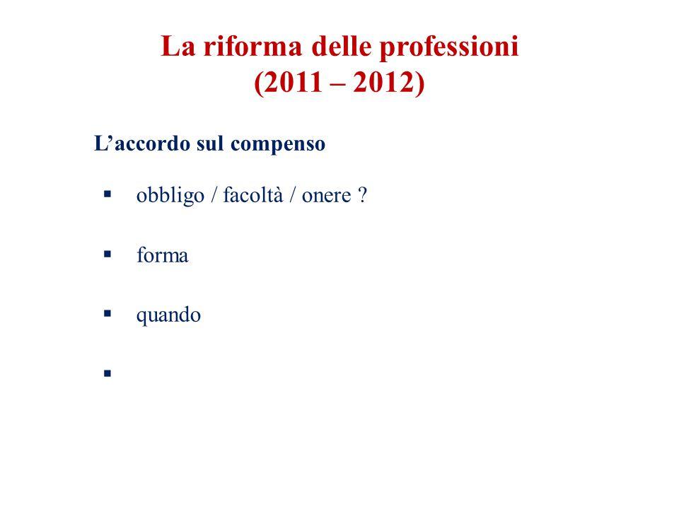 L'accordo sul compenso  obbligo / facoltà / onere ?  forma  quando  La riforma delle professioni (2011 – 2012)