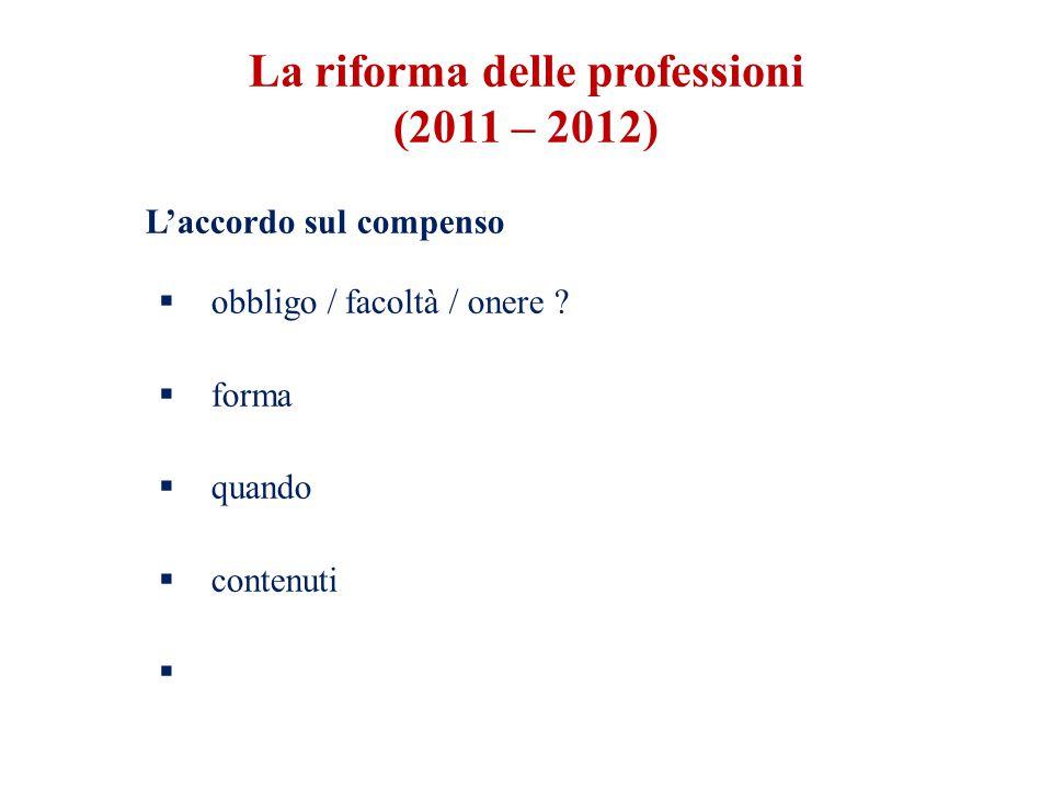 L'accordo sul compenso  obbligo / facoltà / onere ?  forma  quando  contenuti  La riforma delle professioni (2011 – 2012)