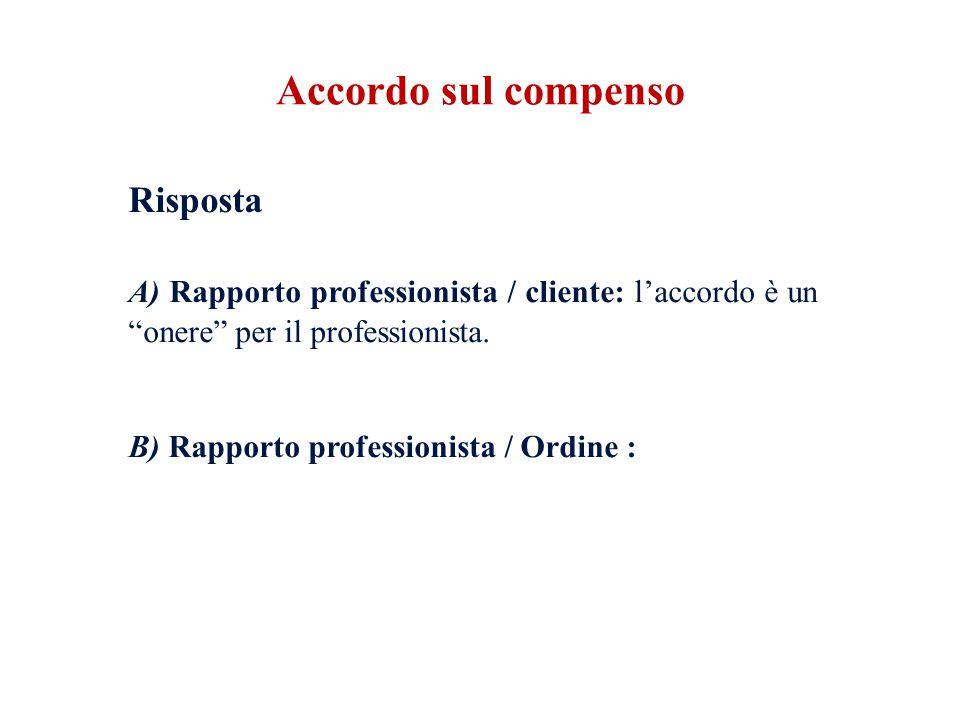 """Risposta A) Rapporto professionista / cliente: l'accordo è un """"onere"""" per il professionista. B) Rapporto professionista / Ordine : Accordo sul compens"""