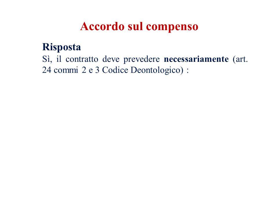 Risposta Sì, il contratto deve prevedere necessariamente (art. 24 commi 2 e 3 Codice Deontologico) : Accordo sul compenso