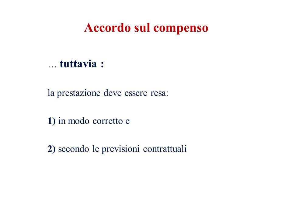 … tuttavia : la prestazione deve essere resa: 1) in modo corretto e 2) secondo le previsioni contrattuali Accordo sul compenso