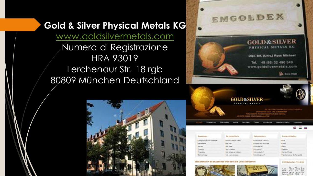 Gold & Silver Physical Metals KG www.goldsilvermetals.com Numero di Registrazione HRA 93019 Lerchenaur Str. 18 rgb 80809 München Deutschland