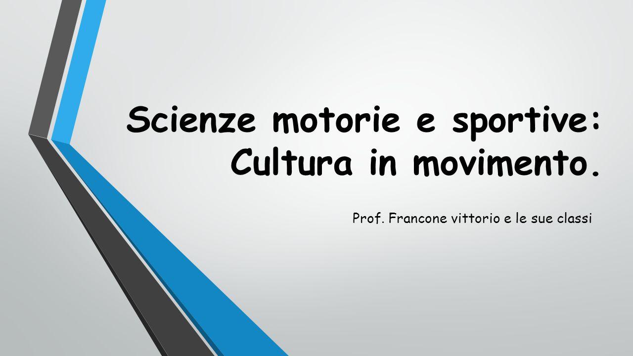 Scienze motorie e sportive: Cultura in movimento. Prof. Francone vittorio e le sue classi