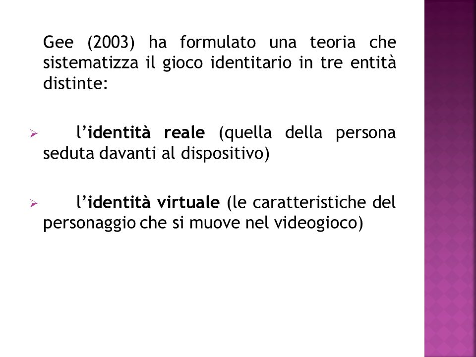 Gee (2003) ha formulato una teoria che sistematizza il gioco identitario in tre entità distinte:  l'identità reale (quella della persona seduta davanti al dispositivo)  l'identità virtuale (le caratteristiche del personaggio che si muove nel videogioco)  l'identità proiettiva (rappresentazione dei significati e dei caratteri selezionati che dall'identità reale vengono trasportati in quella fittizia