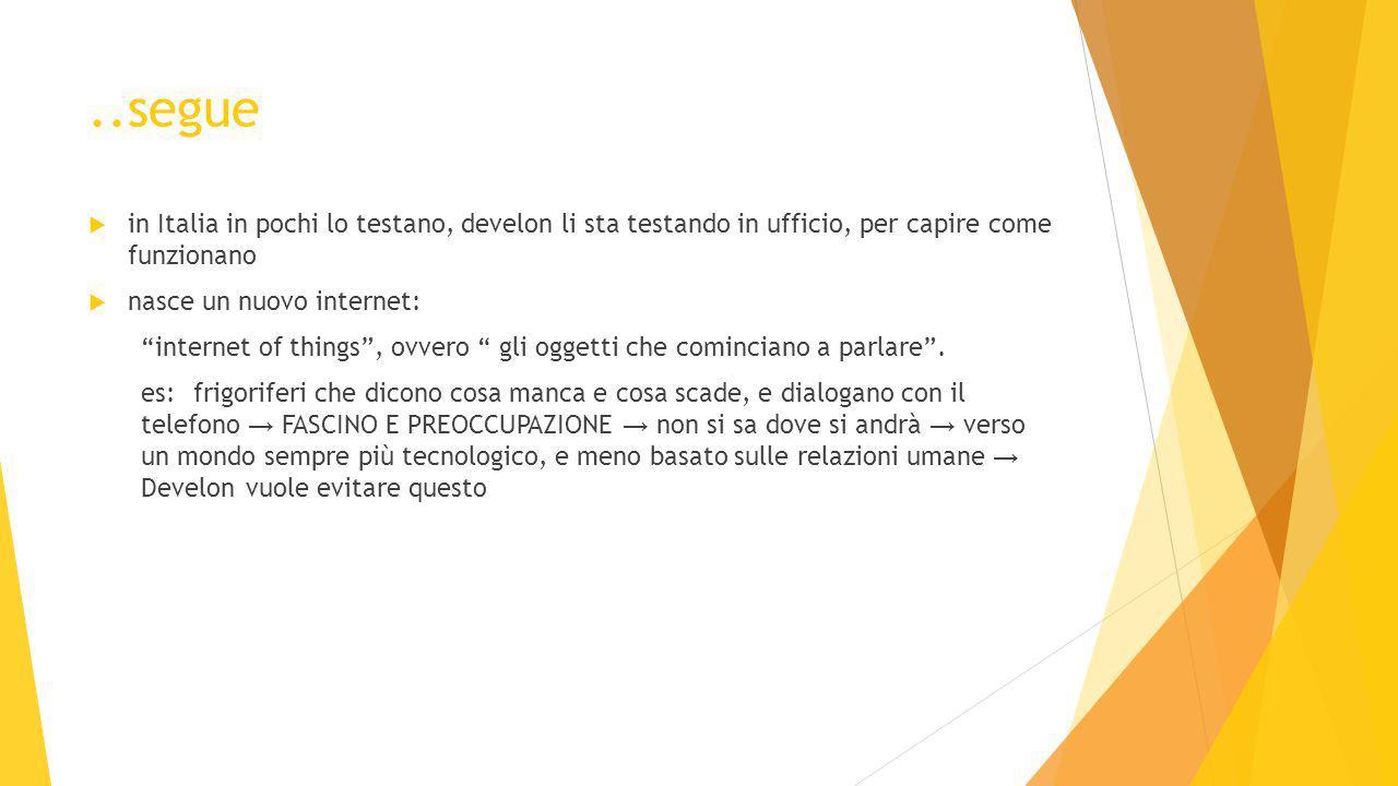 ..segue  in Italia in pochi lo testano, develon li sta testando in ufficio, per capire come funzionano  nasce un nuovo internet: internet of things , ovvero gli oggetti che cominciano a parlare .